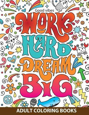 Adult Coloring Books Good Vibes: Work Hard Dream Big: Inspire and Relax Your Life with Beautiful Designs and Great Calligraphy Words to Help Melt Stress Away.