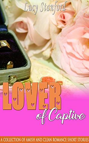 Lover of Captive: A Collection of Amish and Clean Romance Short Stories