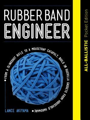 Rubber Band Engineer: All-Ballistic Pocket Edition: From a Slingshot Rifle to a Mousetrap Catapult, Build 10 Guerrilla Gadgets from Household Hardware