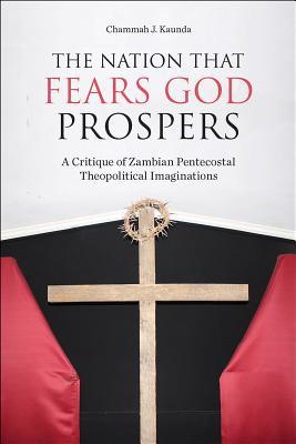 The Nation That Fears God Prospers: A Critique of Zambian Pentecostal Theopolitical Imaginations
