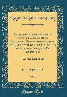 Lettres de Messire Roger de Rabutin, Comte de Bussy, Lieutenant General Des Arm�es Du Roi, Et Mestre de Camp General de la Cavalerie Fran�oise Et Etrangere, Vol. 4: Avec Les Responses