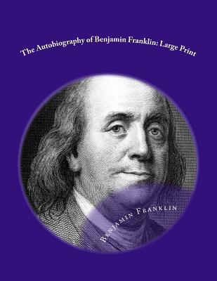 The Autobiography of Benjamin Franklin: Large Print
