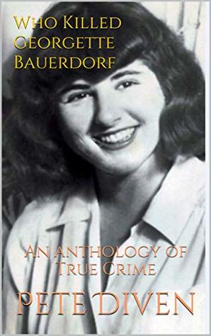 Who Killed Georgette Bauerdorf: An anthology of True Crime