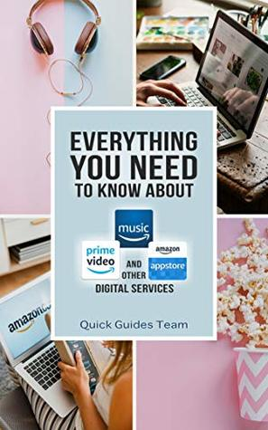 EVERYTHING YOU NEED TO KNOW ABOUT AMAZON DIGITAL SERVICES & CONTENT: Amazon Music, Video, AppStore, Kindle Reading Apps, Digital Games, Software, & Online Courses, Audible Audiobooks, Rapids