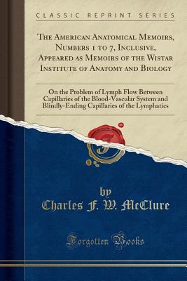 The American Anatomical Memoirs, Numbers 1 to 7, Inclusive, Appeared as Memoirs of the Wistar Institute of Anatomy and Biology: On the Problem of Lymph Flow Between Capillaries of the Blood-Vascular System and Blindly-Ending Capillaries of the Lymphatics