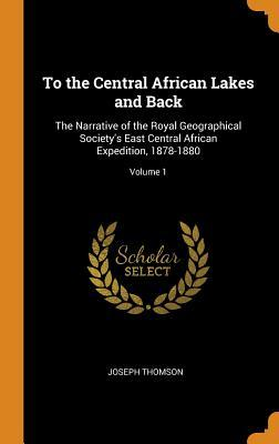 To the Central African Lakes and Back: The Narrative of the Royal Geographical Society's East Central African Expedition, 1878-1880; Volume 1