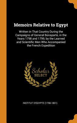Memoirs Relative to Egypt: Written in That Country During the Campaigns of General Bonaparte, in the Years 1798 and 1799, by the Learned and Scientific Men Who Accompanied the French Expedition