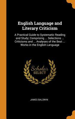 English Language and Literary Criticism: A Practical Guide to Systematic Reading and Study; Comprising ... Selections ... Criticisms and ... Analyses of the Best ... Works in the English Language