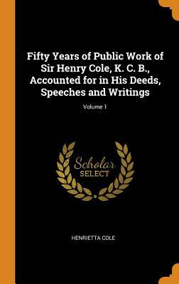Fifty Years of Public Work of Sir Henry Cole, K. C. B., Accounted for in His Deeds, Speeches and Writings; Volume 1