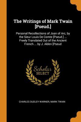 The Writings of Mark Twain [pseud.]: Personal Recollections of Joan of Arc, by the Sieur Louis de Comte [pseud.] ... Freely Translated Out of the Ancient French ... by J. Alden [pseud