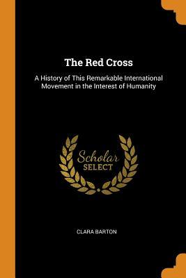 Téléchargez le forum en ligne ebooks The Red Cross: A History of This Remarkable International Movement in the Interest of Humanity by Clara Barton 0341965014 PDF