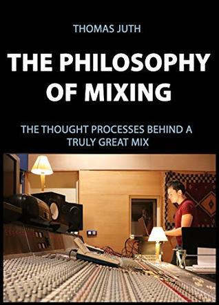 The Philosophy of Mixing: The Thought Processes Behind a Truly Great Mix (The Art of Mixing Series Book 1)