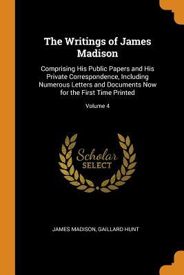 The Writings of James Madison: Comprising His Public Papers and His Private Correspondence, Including Numerous Letters and Documents Now for the First Time Printed; Volume 4