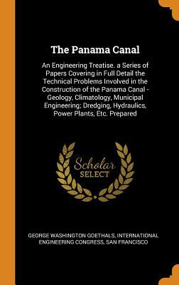 The Panama Canal: An Engineering Treatise. a Series of Papers Covering in Full Detail the Technical Problems Involved in the Construction of the Panama Canal - Geology, Climatology, Municipal Engineering; Dredging, Hydraulics, Power Plants, Etc. Prepared