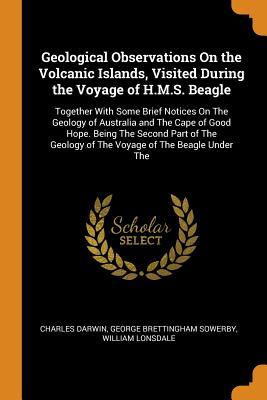 Geological Observations on the Volcanic Islands, Visited During the Voyage of H.M.S. Beagle: Together with Some Brief Notices on the Geology of Australia and the Cape of Good Hope. Being the Second Part of the Geology of the Voyage of the Beagle Under the