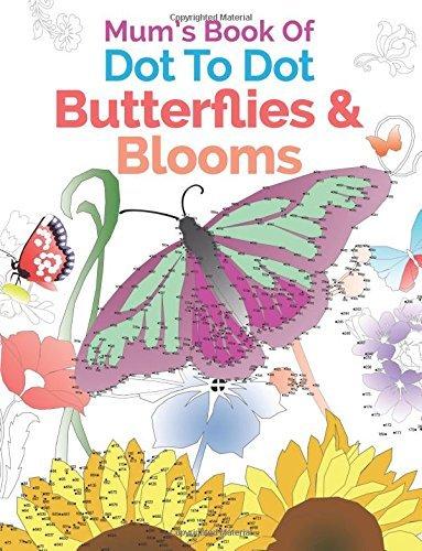 Mum's Book Of Dot To Dot Butterflies & Blooms: A Relaxing & Inspirational Dot To Dot Colouring Book