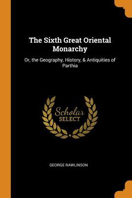 The Sixth Great Oriental Monarchy: Or, the Geography, History, & Antiquities of Parthia