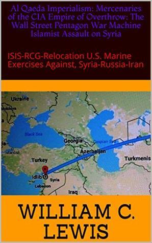 Al Qaeda Imperialism: Mercenaries of the CIA Empire of Overthrow: The Wall Street Pentagon War Machine Islamist Assault on Syria: ISIS-RCG-Relocation U.S. Marine Exercises Against, Syria-Russia-Iran