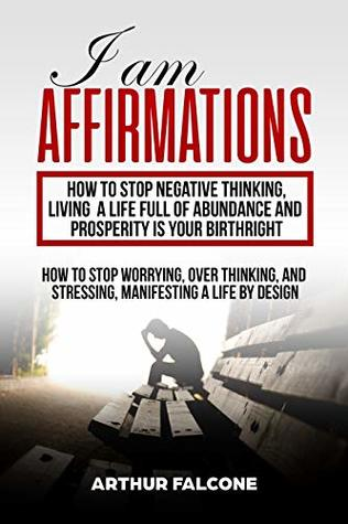 I Am Affirmations : How to stop negative thinking, Living a life full of abundance and prosperity is your birthright: How to stop worrying, over thinking, ... (Law of attraction, quantum mechanics )