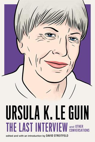 Ursula K. Le Guin: The Last Interview and Other Conversations
