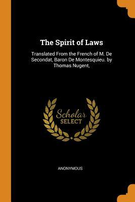 The Spirit of Laws: Translated from the French of M. de Secondat, Baron de Montesquieu. by Thomas Nugent,