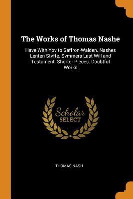 The Works of Thomas Nashe: Have with Yov to Saffron-Walden. Nashes Lenten Stvffe. Svmmers Last Will and Testament. Shorter Pieces. Doubtful Works