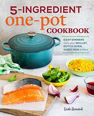 5-Ingredient One Pot Cookbook: Easy Dinners from Your Skillet, Dutch Oven, Sheet Pan & More
