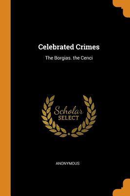 Celebrated Crimes: The Borgias. the Cenci