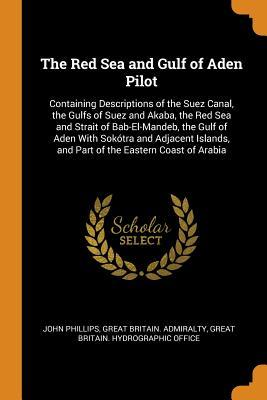 The Red Sea and Gulf of Aden Pilot: Containing Descriptions of the Suez Canal, the Gulfs of Suez and Akaba, the Red Sea and Strait of Bab-El-Mandeb, the Gulf of Aden with Sok�tra and Adjacent Islands, and Part of the Eastern Coast of Arabia