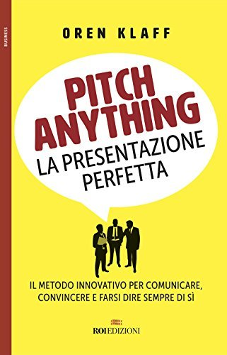 Pitch anything. La presentazione perfetta. Il metodo innovativo per comunicare, convincere e farsi dire sempre di sì