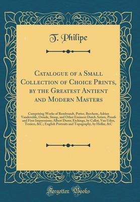 Catalogue of a Small Collection of Choice Prints, by the Greatest Antient and Modern Masters: Comprising Works of Rembrandt, Potter, Berchem, Adrian Vandevelde, Ostade, Stoop, and Other Eminent Dutch Artists, Proofs and First Impressions; Albert Durer; Et