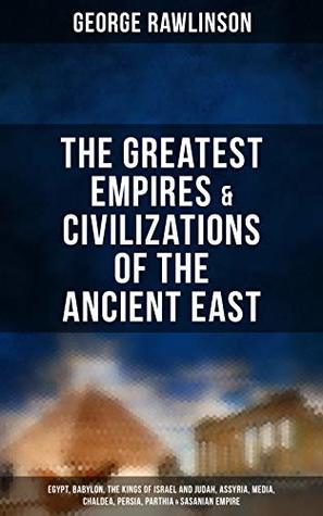 The Greatest Empires & Civilizations of the Ancient East: Egypt, Babylon, The Kings of Israel and Judah, Assyria, Media, Chaldea, Persia, Parthia & Sasanian Empire