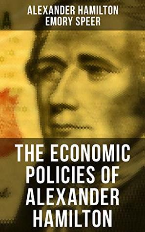 The Economic Policies of Alexander Hamilton: Works & Speeches of the Founder of American Financial System