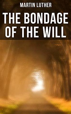 THE BONDAGE OF THE WILL: Luther's Reply to Erasmus' On Free Will