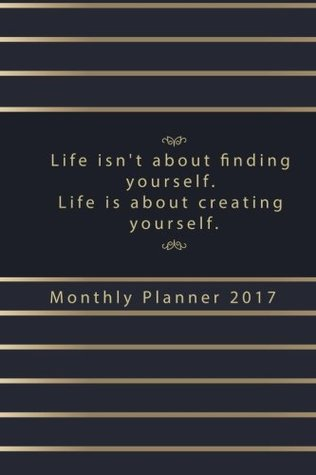 Life Isn't About Finding Yourself. Life Is About Creating Yourself Monthly Plan: Weekly and monthly planner 2017 featuring the inspirational quote, Inspiration Planner (Planner Calendar 2017)