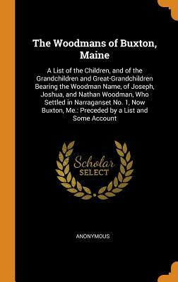 The Woodmans of Buxton, Maine: A List of the Children, and of the Grandchildren and Great-Grandchildren Bearing the Woodman Name, of Joseph, Joshua, and Nathan Woodman, Who Settled in Narraganset No. 1, Now Buxton, Me.: Preceded by a List and Some Account
