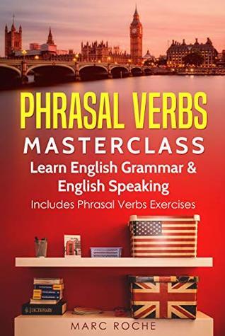 Phrasal Verbs Masterclass: Learn English Grammar & English Speaking. Includes Phrasal Verbs Exercises: Phrasal Verbs are awesome. This is a phrasal verbs book and a phrasal verbs dictionary!