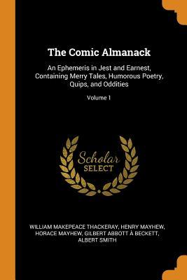 The Comic Almanack: An Ephemeris in Jest and Earnest, Containing Merry Tales, Humorous Poetry, Quips, and Oddities; Volume 1