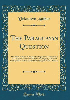 The Paraguayan Question: The Alliance Between Brazil, the Argentine Confederation and Uruguay, Versus the Dictator of Paraguay, Claims of the Republics of Peru and Bolivia in Regard to This Alliance