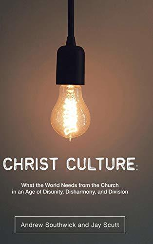 Christ Culture: What the World Needs from the Church in an Age of Disunity, Disharmony, and Division