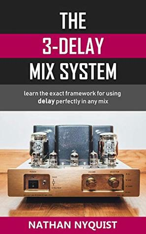 The 3-Delay Mix System: Learn the exact framework for using delay perfectly in any mix (Audio Engineering, Music Production, Sound Design & Mixing Audio Series: Book 5)