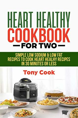 Heart Healthy Cookbook for Two: Simple Low Sodium & Low Fat Recipes to Cook Heart Healthy Recipes in 30 minutes or less