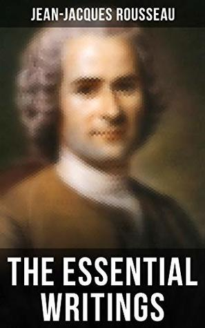 The Essential Writings of Jean-Jacques Rousseau: Emile, The Social Contract, Discourse on the Origin of Inequality Among Men, Confessions & more