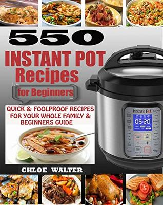 INSTANT POT RECIPES FOR BEGINNERS: 550 Quick & Foolproof Instant Pot Recipes for Your Whole Family & Beginners Guide