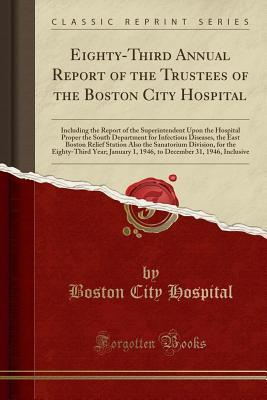 Eighty-Third Annual Report of the Trustees of the Boston City Hospital: Including the Report of the Superintendent Upon the Hospital Proper the South Department for Infectious Diseases, the East Boston Relief Station Also the Sanatorium Division, for the