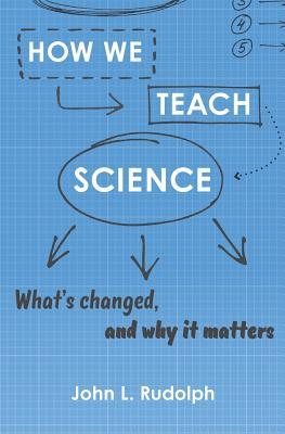 How We Teach Science: What's Changed, and Why It Matters