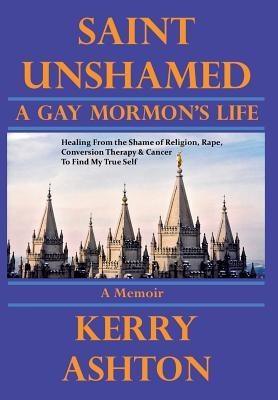 Saint Unshamed: A Gay Mormon's Life: Healing from the Shame of Religion, Rape, Conversion Therapy & Cancer