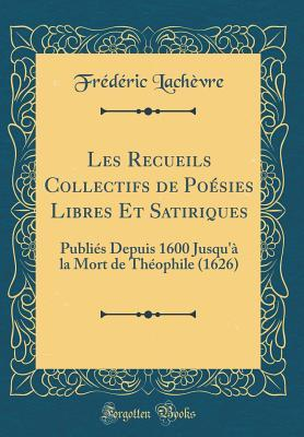 Les Recueils Collectifs de Po�sies Libres Et Satiriques: Publi�s Depuis 1600 Jusqu'� La Mort de Th�ophile (1626) (Classic Reprint)