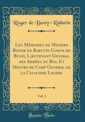 Les M�moires de Messire Roger de Rabutin Comte de Bussy, Lieutenant General Des Arm�es Du Roi, Et Mestre de Camp General de la Cavalerie Legere, Vol. 1