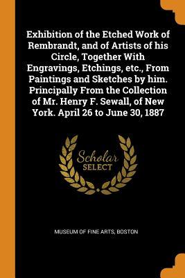 Exhibition of the Etched Work of Rembrandt, and of Artists of His Circle, Together with Engravings, Etchings, Etc., from Paintings and Sketches by Him. Principally from the Collection of Mr. Henry F. Sewall, of New York. April 26 to June 30, 1887